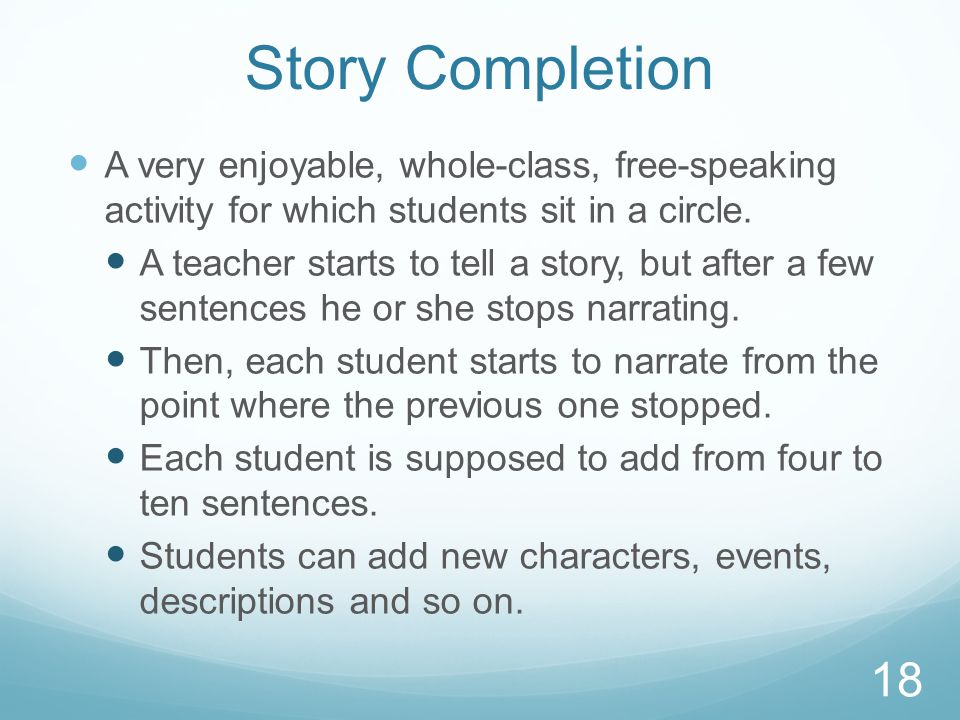 Story Completion A very enjoyable, whole-class, free-speaking activity for which students sit in a circle.