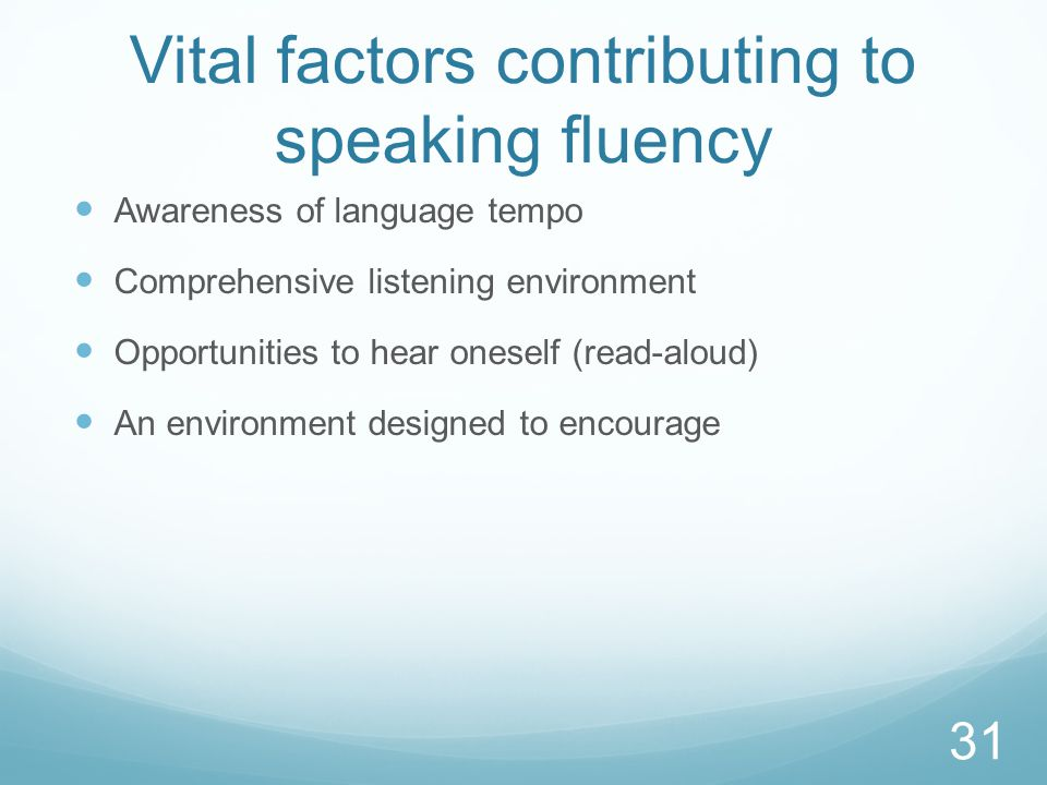 Vital factors contributing to speaking fluency Awareness of language tempo Comprehensive listening environment Opportunities to hear oneself (read-aloud) An environment designed to encourage 31