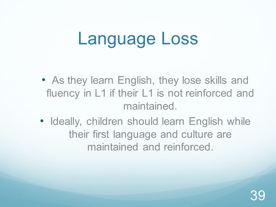 Language Loss As they learn English, they lose skills and fluency in L1 if their L1 is not reinforced and maintained.