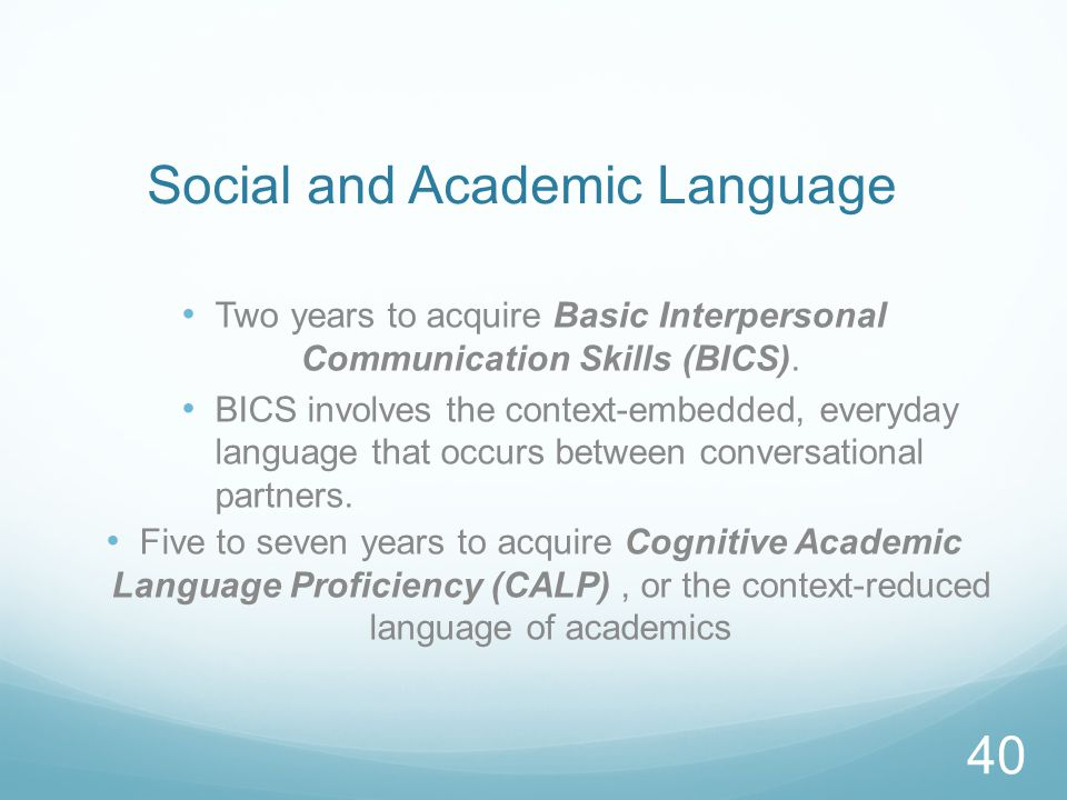 Social and Academic Language Two years to acquire Basic Interpersonal Communication Skills (BICS).