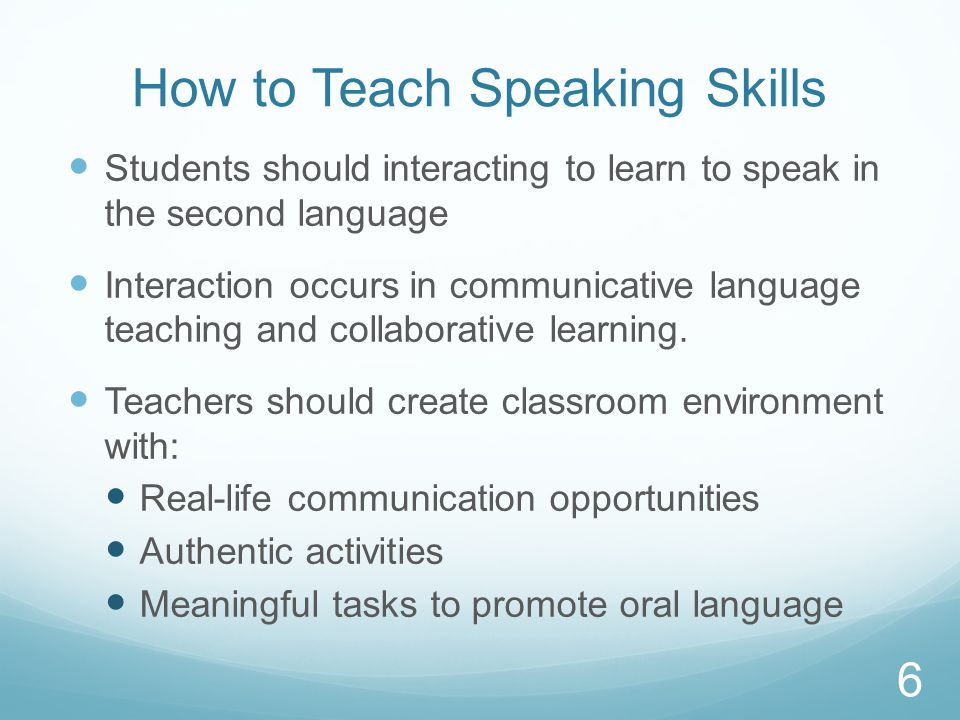 How to Teach Speaking Skills Students should interacting to learn to speak in the second language Interaction occurs in communicative language teaching and collaborative learning.