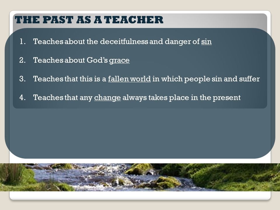 THE PAST AS A TEACHER 1.Teaches about the deceitfulness and danger of sin 2.Teaches about God's grace 3.Teaches that this is a fallen world in which people sin and suffer 4.Teaches that any change always takes place in the present