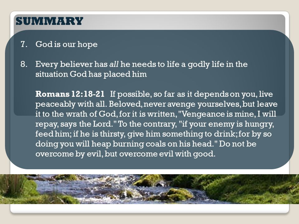 SUMMARY 7.God is our hope 8.Every believer has all he needs to life a godly life in the situation God has placed him Romans 12:18-21 If possible, so f