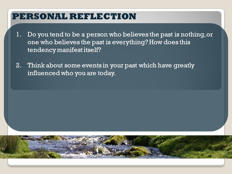 PERSONAL REFLECTION 1.Do you tend to be a person who believes the past is nothing, or one who believes the past is everything? How does this tendency