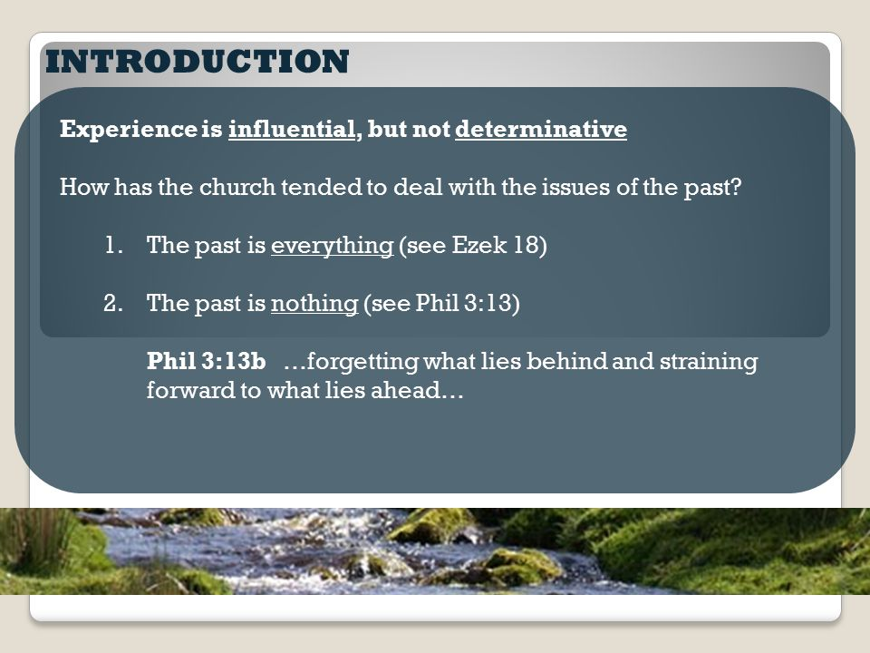 INTRODUCTION Experience is influential, but not determinative How has the church tended to deal with the issues of the past? 1.The past is everything