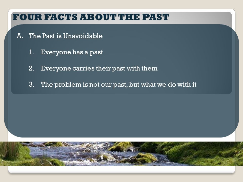 FOUR FACTS ABOUT THE PAST A.The Past is Unavoidable 1.Everyone has a past 2.Everyone carries their past with them 3.The problem is not our past, but w