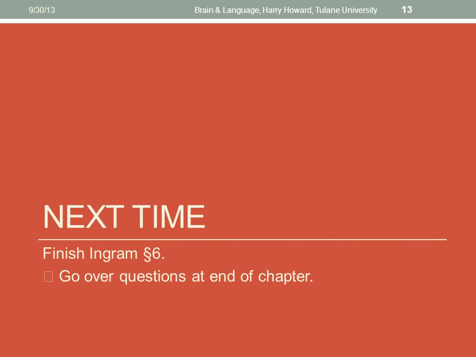 NEXT TIME Finish Ingram §6. ☞ Go over questions at end of chapter. 9/30/13Brain & Language, Harry Howard, Tulane University 13