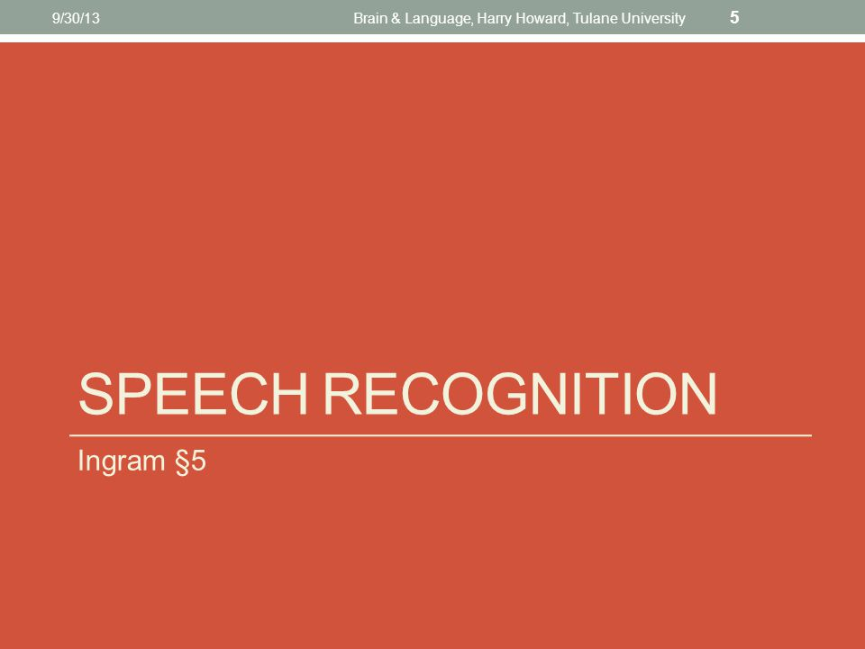 SPEECH RECOGNITION Ingram §5 9/30/13Brain & Language, Harry Howard, Tulane University 5