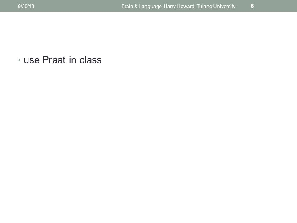 use Praat in class 9/30/13Brain & Language, Harry Howard, Tulane University 6