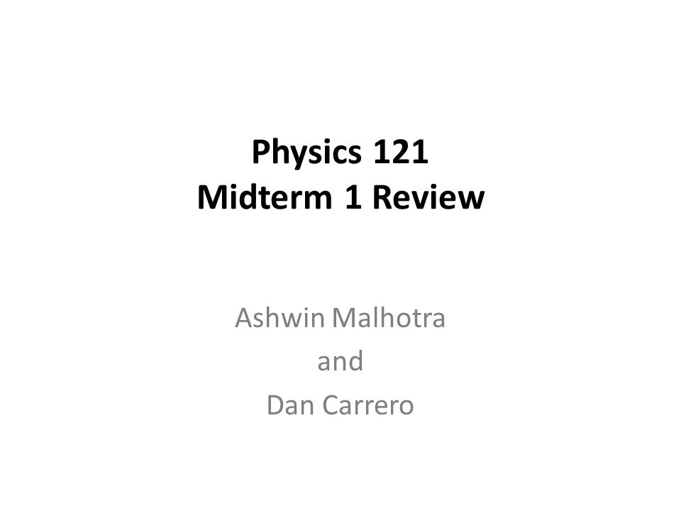 Physics 121 Midterm 1 Review Ashwin Malhotra and Dan Carrero