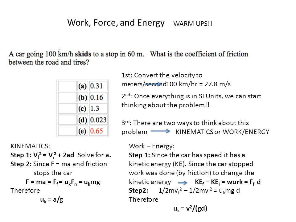Work, Force, and Energy WARM UPS!! 1st: Convert the velocity to meters/second 100 km/hr = 27.8 m/s 2 nd : Once everything is in SI Units, we can start