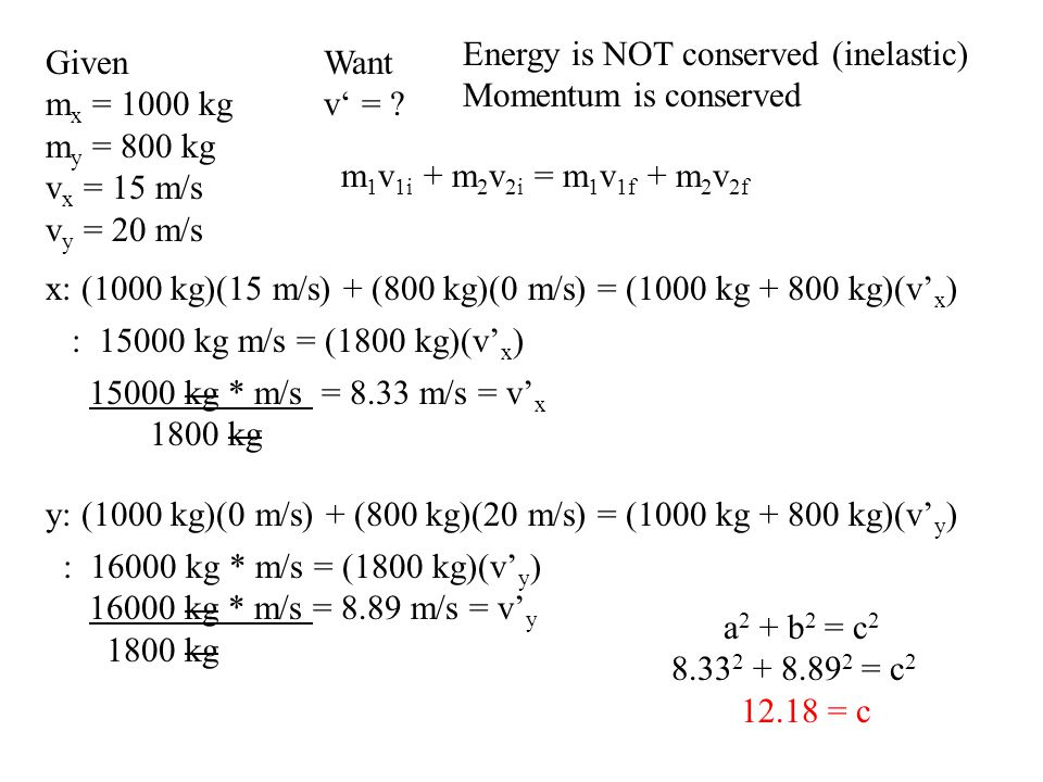 Given m x = 1000 kg m y = 800 kg v x = 15 m/s v y = 20 m/s Energy is NOT conserved (inelastic) Momentum is conserved x: (1000 kg)(15 m/s) + (800 kg)(0