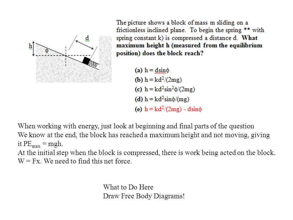 What to Do Here Draw Free Body Diagrams! When working with energy, just look at beginning and final parts of the question We know at the end, the bloc