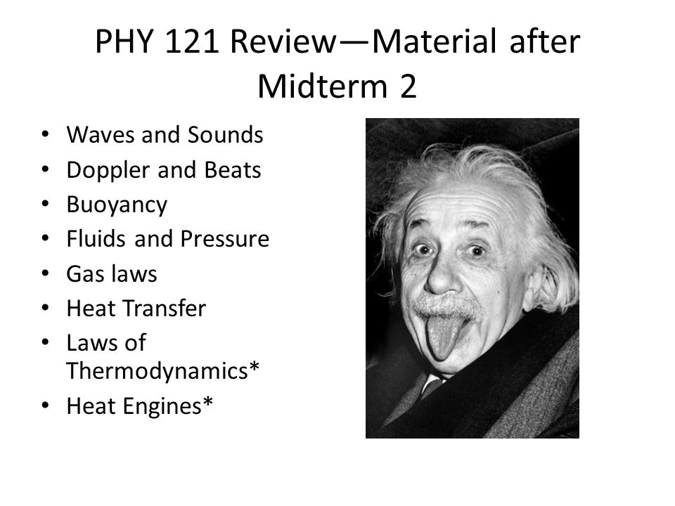 PHY 121 Review—Material after Midterm 2 Waves and Sounds Doppler and Beats Buoyancy Fluids and Pressure Gas laws Heat Transfer Laws of Thermodynamics*