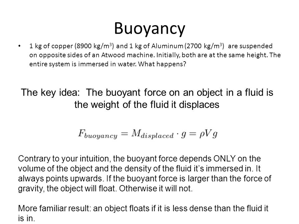 Buoyancy 1 kg of copper (8900 kg/m 3 ) and 1 kg of Aluminum (2700 kg/m 3 ) are suspended on opposite sides of an Atwood machine. Initially, both are a