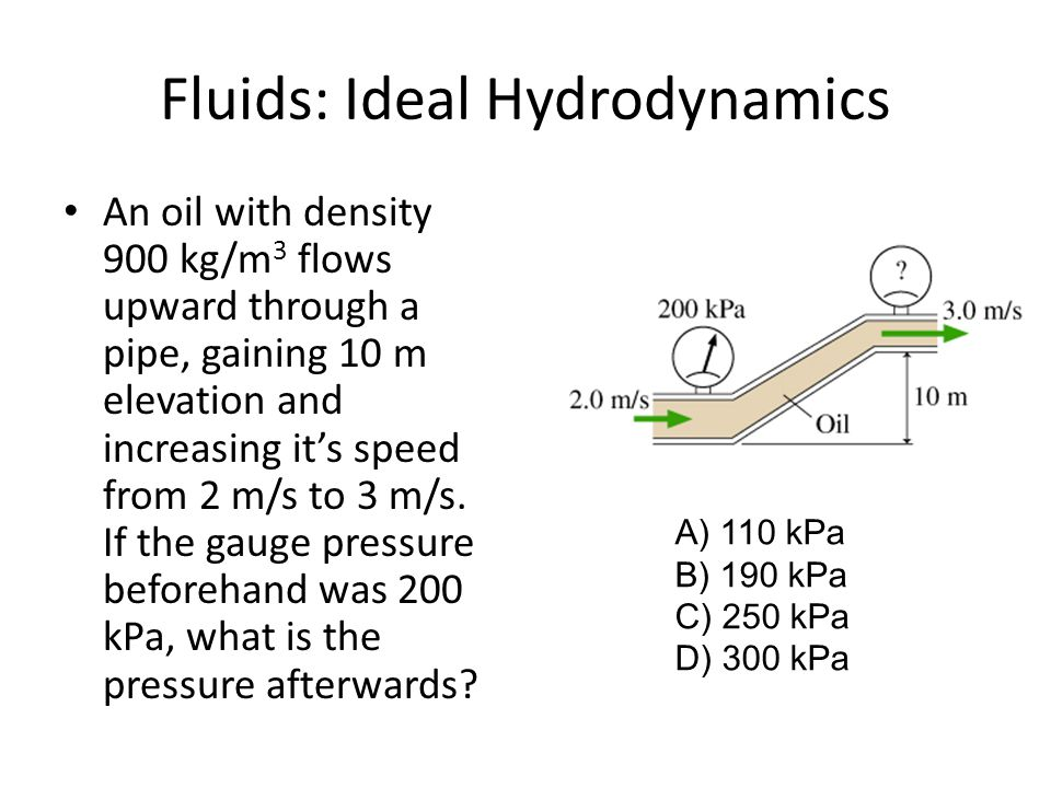 Fluids: Ideal Hydrodynamics An oil with density 900 kg/m 3 flows upward through a pipe, gaining 10 m elevation and increasing it's speed from 2 m/s to