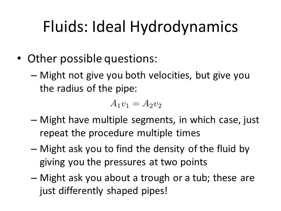 Fluids: Ideal Hydrodynamics Other possible questions: – Might not give you both velocities, but give you the radius of the pipe: – Might have multiple