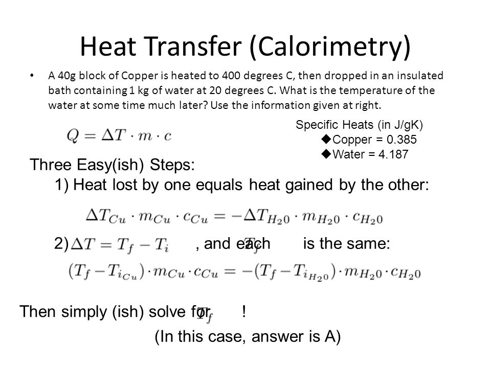 Heat Transfer (Calorimetry) A 40g block of Copper is heated to 400 degrees C, then dropped in an insulated bath containing 1 kg of water at 20 degrees