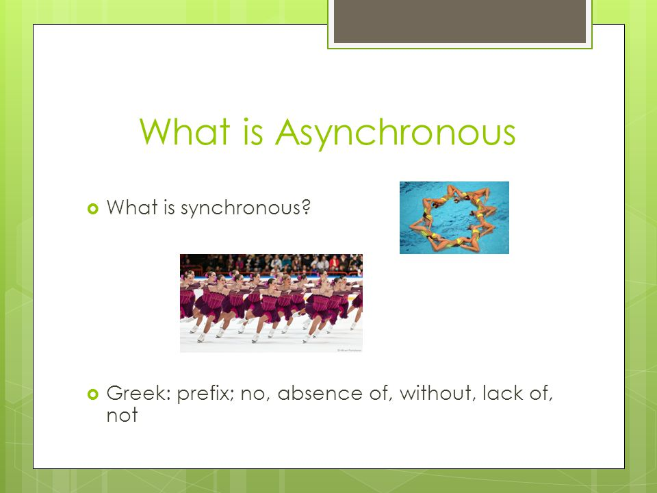What is Asynchronous  What is synchronous  Greek: prefix; no, absence of, without, lack of, not