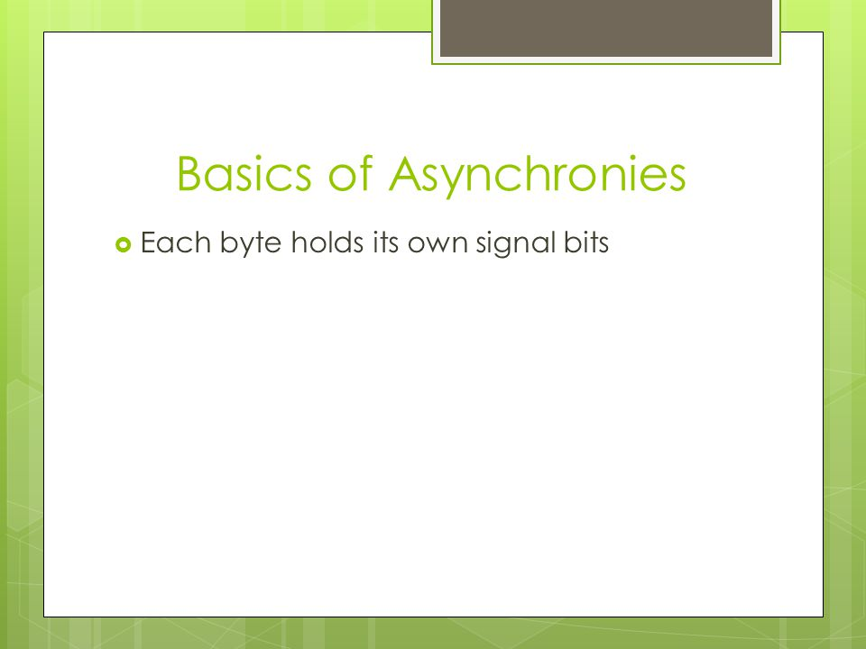 Basics of Asynchronies  Each byte holds its own signal bits