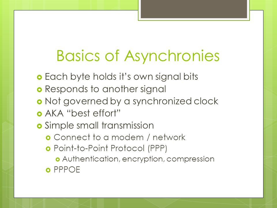 Basics of Asynchronies  Each byte holds it's own signal bits  Responds to another signal  Not governed by a synchronized clock  AKA best effort  Simple small transmission  Connect to a modem / network  Point-to-Point Protocol (PPP)  Authentication, encryption, compression  PPPOE
