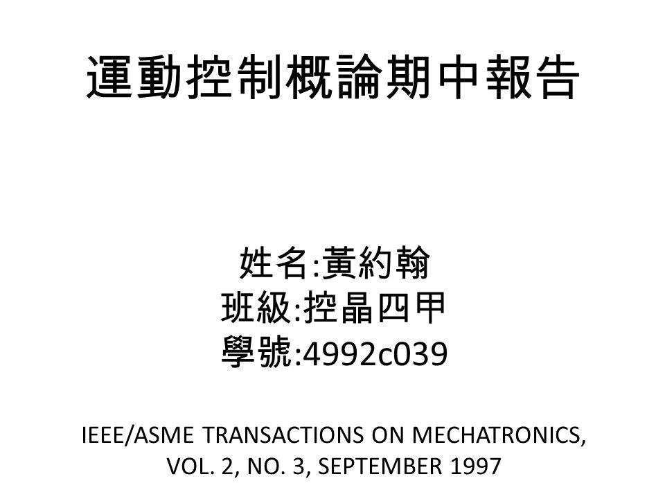 運動控制概論期中報告 姓名 : 黃約翰 班級 : 控晶四甲 學號 :4992c039 IEEE/ASME TRANSACTIONS ON MECHATRONICS, VOL.