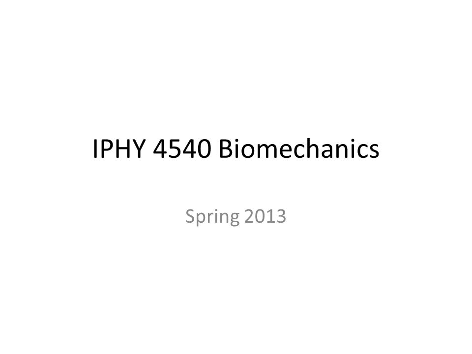 IPHY 4540 Biomechanics Spring 2013