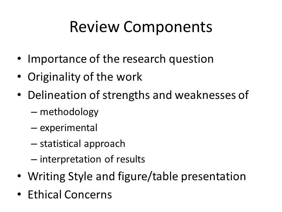 Review Components Importance of the research question Originality of the work Delineation of strengths and weaknesses of – methodology – experimental – statistical approach – interpretation of results Writing Style and figure/table presentation Ethical Concerns