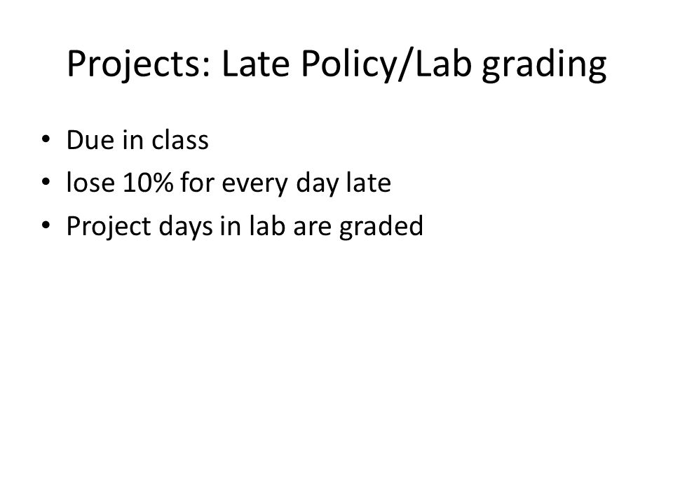 Projects: Late Policy/Lab grading Due in class lose 10% for every day late Project days in lab are graded
