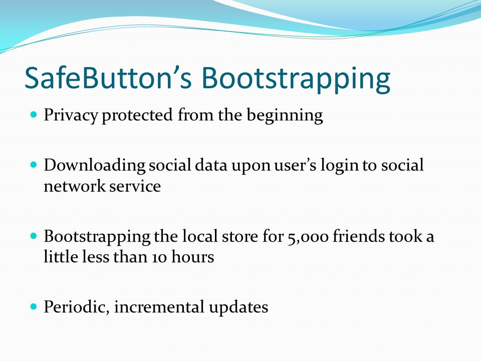 SafeButton's Bootstrapping Privacy protected from the beginning Downloading social data upon user's login to social network service Bootstrapping the local store for 5,000 friends took a little less than 10 hours Periodic, incremental updates