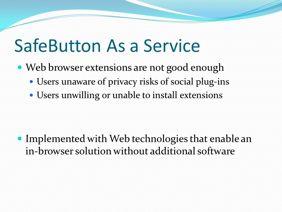 SafeButton As a Service Web browser extensions are not good enough Users unaware of privacy risks of social plug-ins Users unwilling or unable to inst