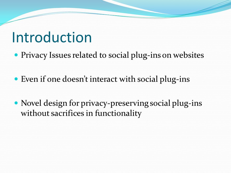Introduction Privacy Issues related to social plug-ins on websites Even if one doesn't interact with social plug-ins Novel design for privacy-preservi