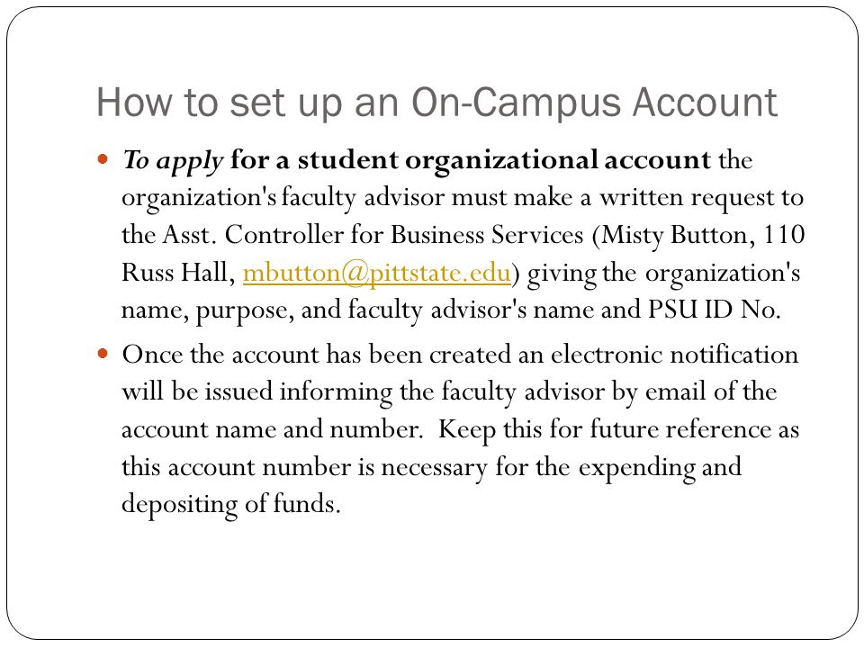 How to set up an On-Campus Account To apply for a student organizational account the organization s faculty advisor must make a written request to the Asst.