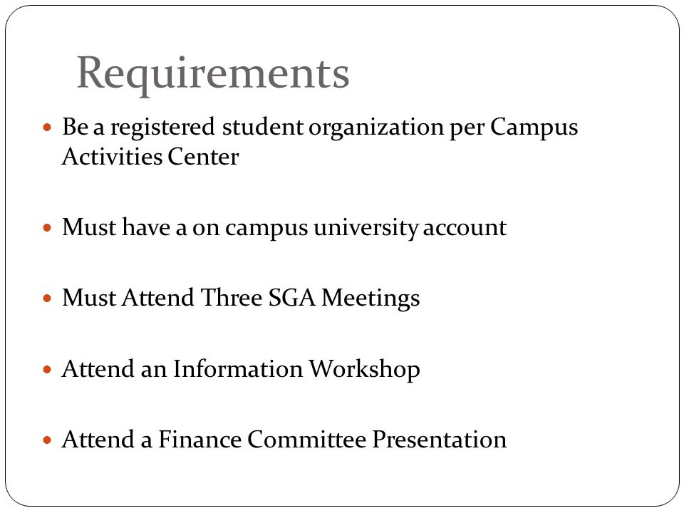 Requirements Be a registered student organization per Campus Activities Center Must have a on campus university account Must Attend Three SGA Meetings Attend an Information Workshop Attend a Finance Committee Presentation