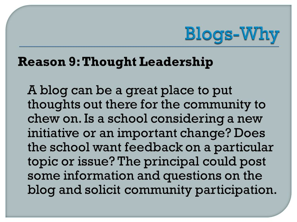 Reason 9: Thought Leadership A blog can be a great place to put thoughts out there for the community to chew on.