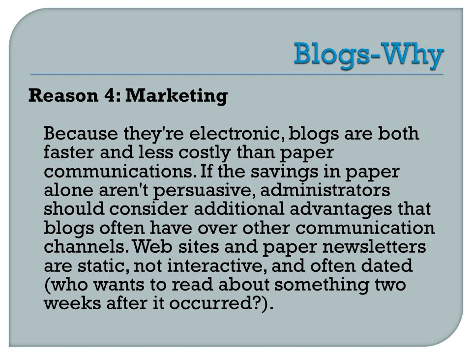 Reason 4: Marketing Because they re electronic, blogs are both faster and less costly than paper communications.