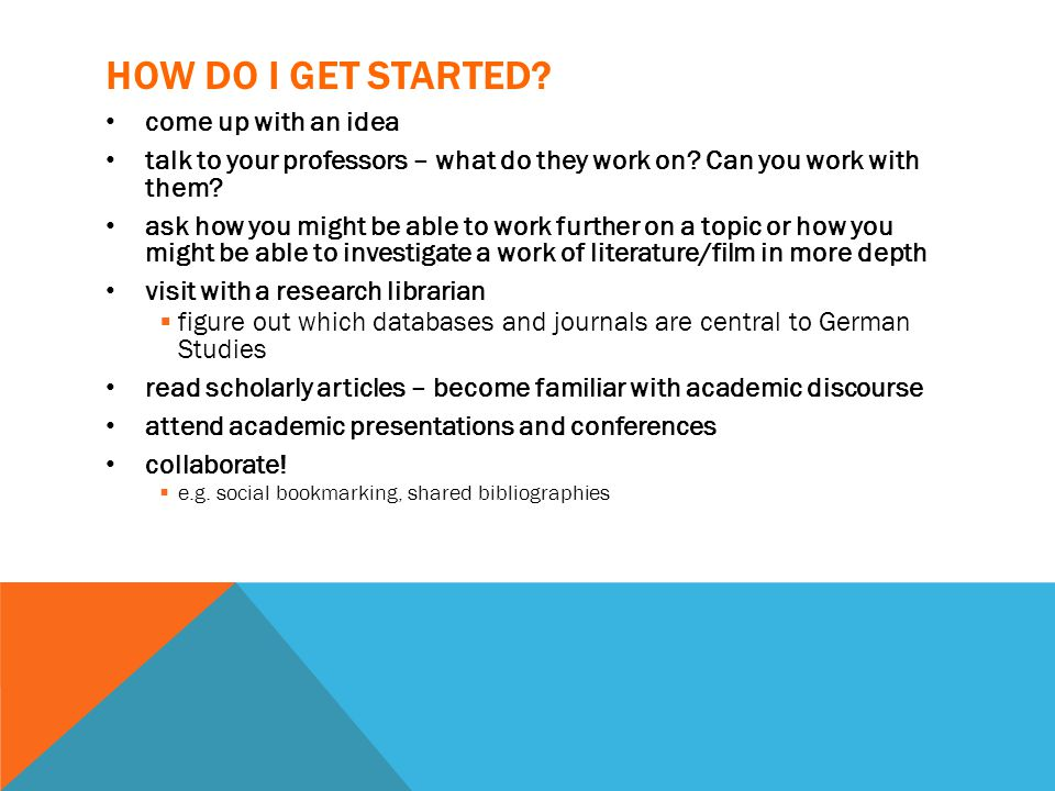 HOW DO I GET STARTED. come up with an idea talk to your professors – what do they work on.