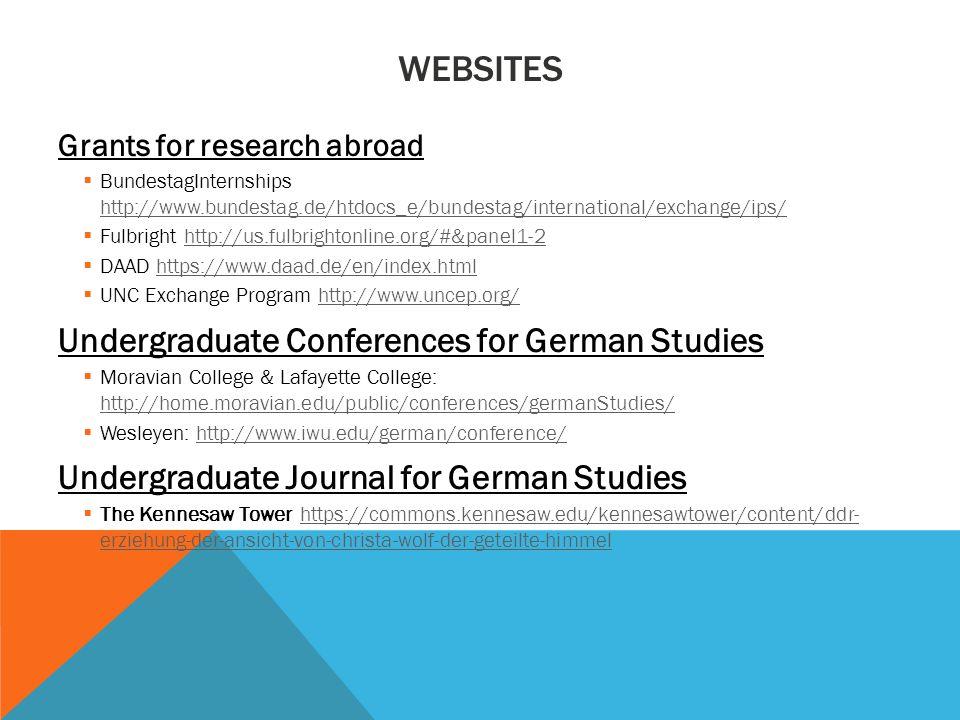 WEBSITES Grants for research abroad  BundestagInternships http://www.bundestag.de/htdocs_e/bundestag/international/exchange/ips/ http://www.bundestag.de/htdocs_e/bundestag/international/exchange/ips/  Fulbright http://us.fulbrightonline.org/#&panel1-2http://us.fulbrightonline.org/#&panel1-2  DAAD https://www.daad.de/en/index.htmlhttps://www.daad.de/en/index.html  UNC Exchange Program http://www.uncep.org/http://www.uncep.org/ Undergraduate Conferences for German Studies  Moravian College & Lafayette College: http://home.moravian.edu/public/conferences/germanStudies/ http://home.moravian.edu/public/conferences/germanStudies/  Wesleyen: http://www.iwu.edu/german/conference/http://www.iwu.edu/german/conference/ Undergraduate Journal for German Studies  The Kennesaw Tower https://commons.kennesaw.edu/kennesawtower/content/ddr- erziehung-der-ansicht-von-christa-wolf-der-geteilte-himmelhttps://commons.kennesaw.edu/kennesawtower/content/ddr- erziehung-der-ansicht-von-christa-wolf-der-geteilte-himmel