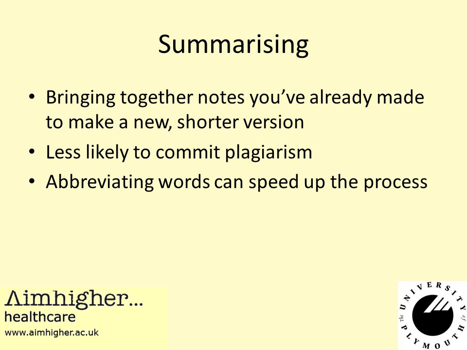 Summarising Bringing together notes you've already made to make a new, shorter version Less likely to commit plagiarism Abbreviating words can speed up the process