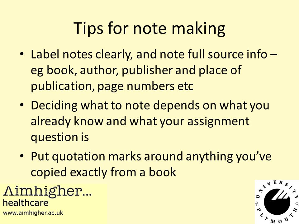 Tips for note making Label notes clearly, and note full source info – eg book, author, publisher and place of publication, page numbers etc Deciding what to note depends on what you already know and what your assignment question is Put quotation marks around anything you've copied exactly from a book