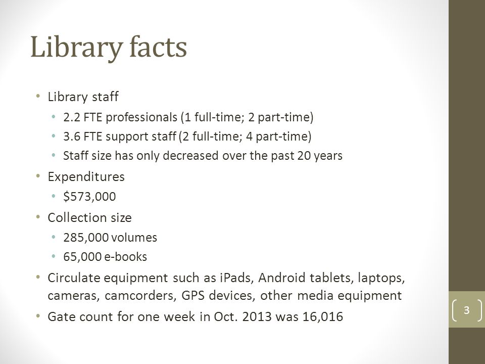 Library facts Library staff 2.2 FTE professionals (1 full-time; 2 part-time) 3.6 FTE support staff (2 full-time; 4 part-time) Staff size has only decr