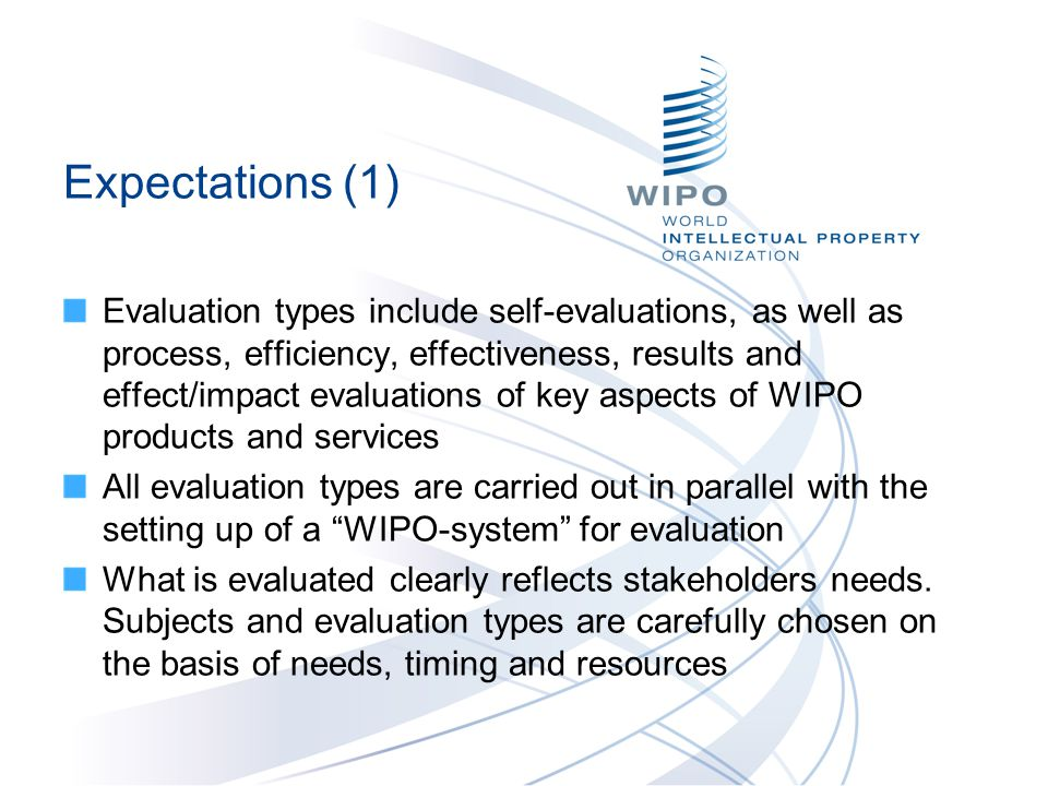 Expectations (1) Evaluation types include self-evaluations, as well as process, efficiency, effectiveness, results and effect/impact evaluations of key aspects of WIPO products and services All evaluation types are carried out in parallel with the setting up of a WIPO-system for evaluation What is evaluated clearly reflects stakeholders needs.