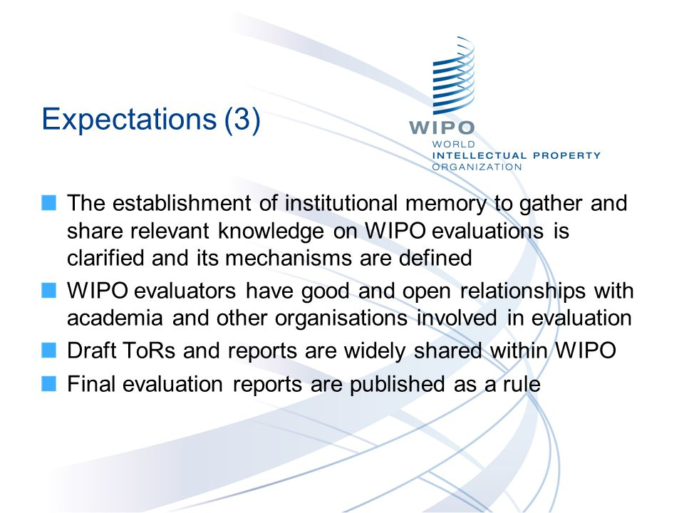 Expectations (3) The establishment of institutional memory to gather and share relevant knowledge on WIPO evaluations is clarified and its mechanisms are defined WIPO evaluators have good and open relationships with academia and other organisations involved in evaluation Draft ToRs and reports are widely shared within WIPO Final evaluation reports are published as a rule