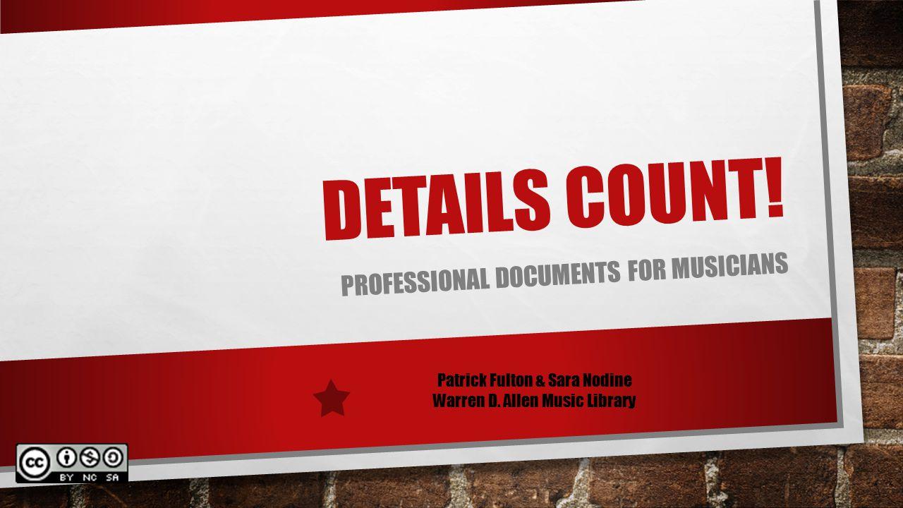 DETAILS COUNT! PROFESSIONAL DOCUMENTS FOR MUSICIANS Patrick Fulton & Sara Nodine Warren D. Allen Music Library