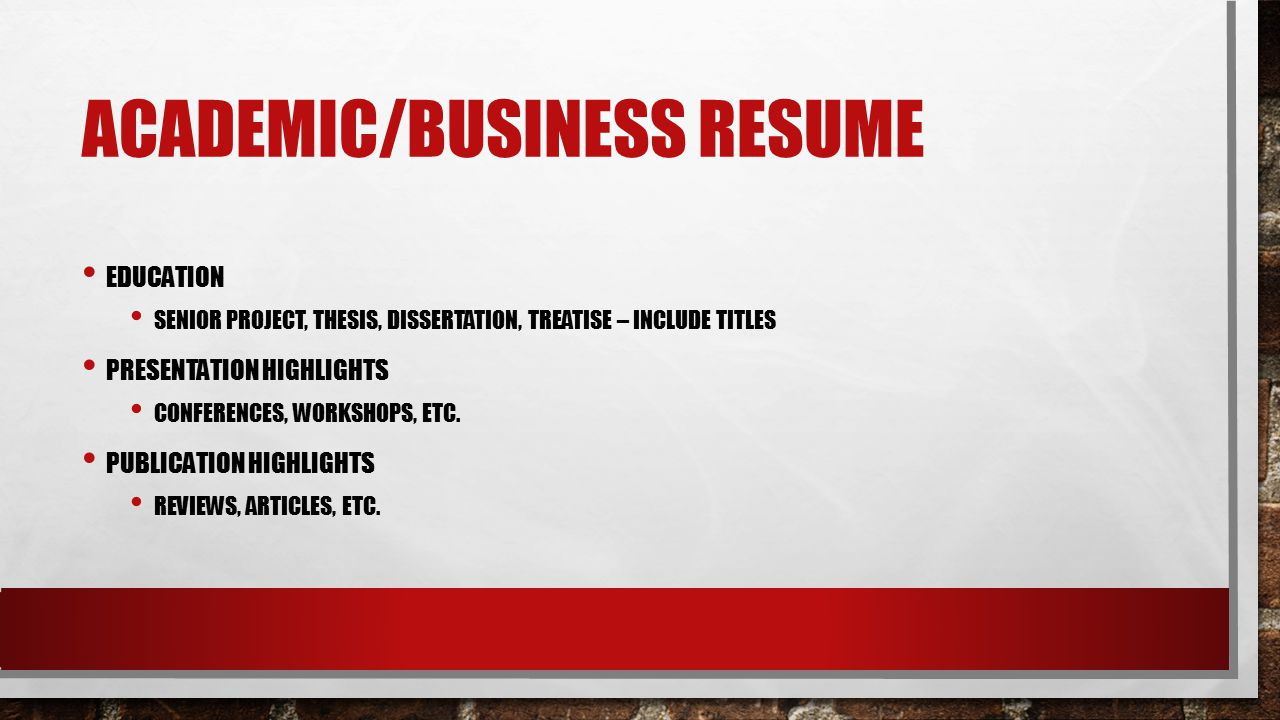 ACADEMIC/BUSINESS RESUME EDUCATION SENIOR PROJECT, THESIS, DISSERTATION, TREATISE – INCLUDE TITLES PRESENTATION HIGHLIGHTS CONFERENCES, WORKSHOPS, ETC.