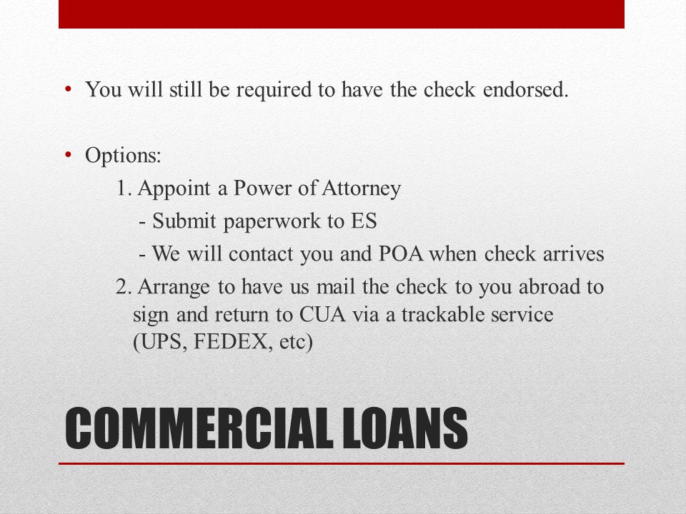COMMERCIAL LOANS You will still be required to have the check endorsed.