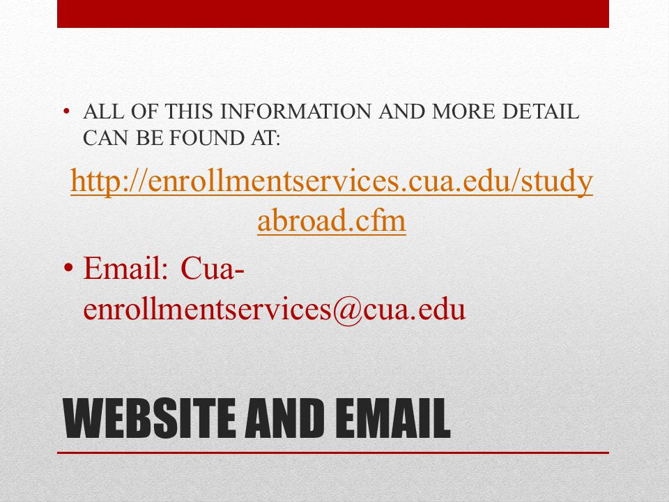 WEBSITE AND EMAIL ALL OF THIS INFORMATION AND MORE DETAIL CAN BE FOUND AT: http://enrollmentservices.cua.edu/study abroad.cfm Email: Cua- enrollmentservices@cua.edu