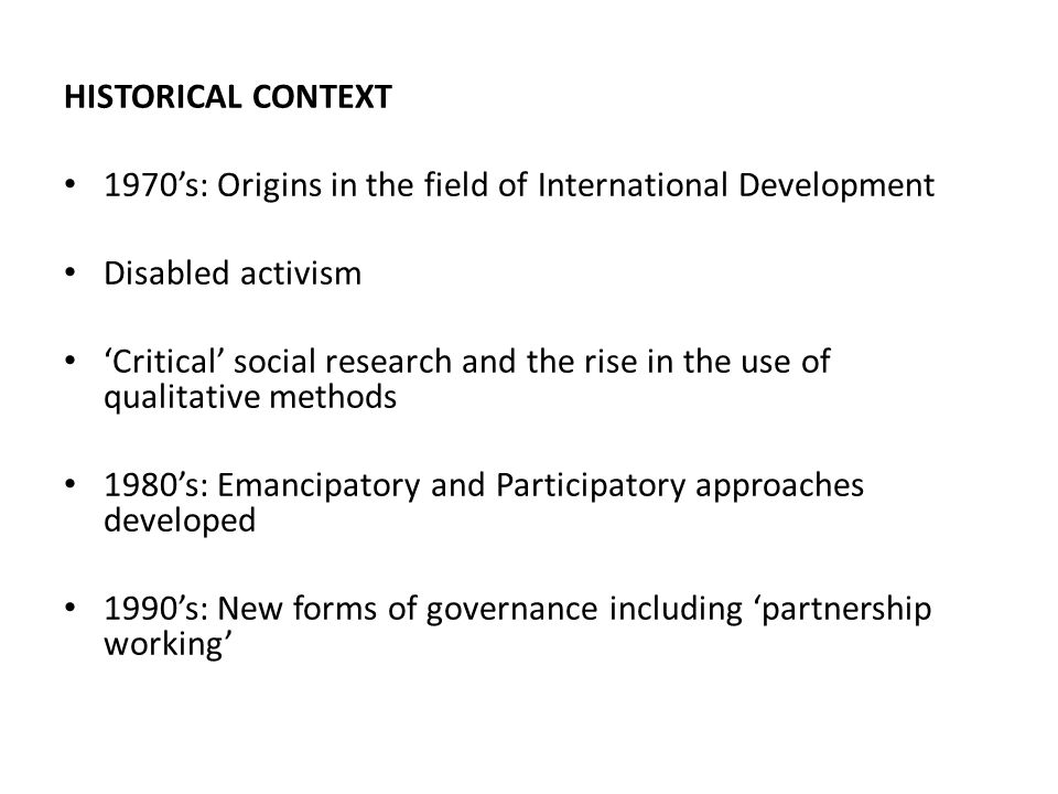 HISTORICAL CONTEXT 1970's: Origins in the field of International Development Disabled activism 'Critical' social research and the rise in the use of qualitative methods 1980's: Emancipatory and Participatory approaches developed 1990's: New forms of governance including 'partnership working'