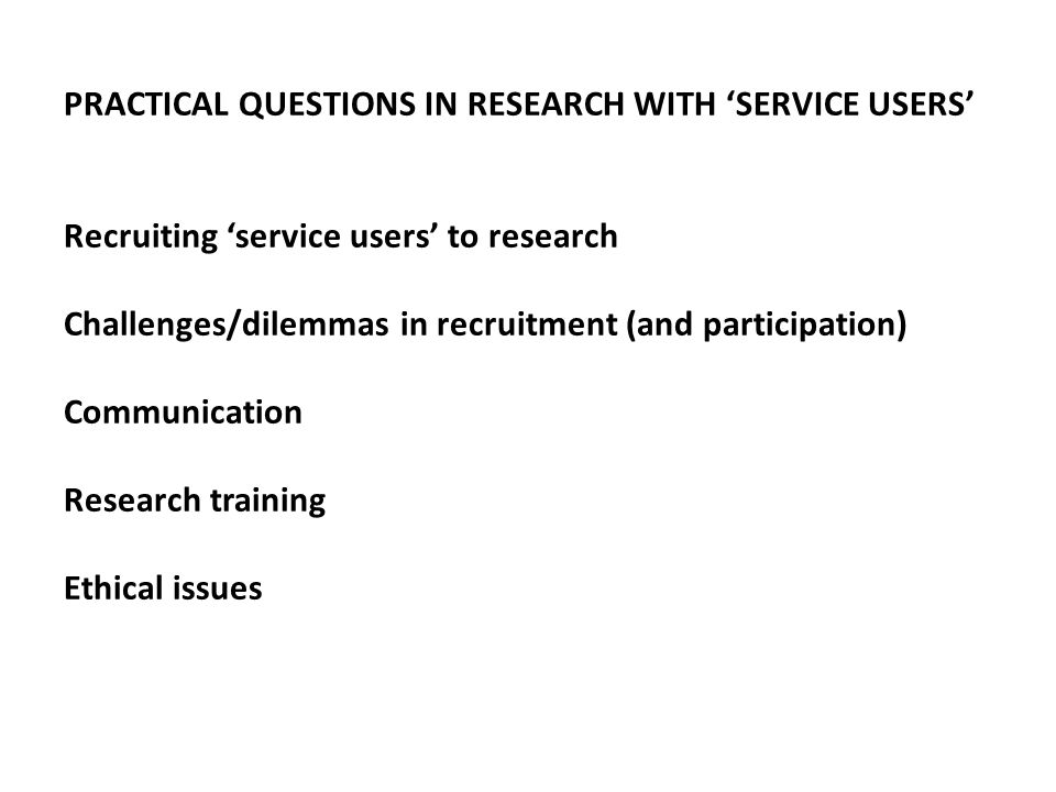 PRACTICAL QUESTIONS IN RESEARCH WITH 'SERVICE USERS' Recruiting 'service users' to research Challenges/dilemmas in recruitment (and participation) Communication Research training Ethical issues