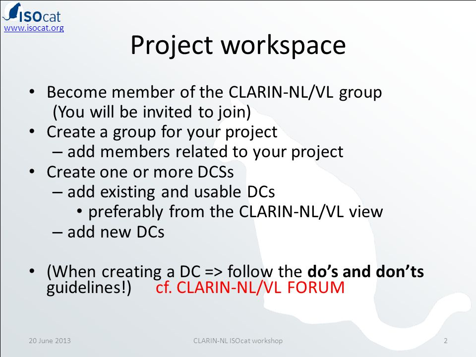www.isocat.org Share the DCSs with – the project group can edit shared DCs en DCSs – the CLARIN-NL/VL group can also edit, so ask permission (!) if you want to change something in a DC owned by another project – changes are logged and attributed Make one or more DCSs public when the group and Ineke finds the DCs mature (not beforehand!) – the project group becomes visible in the public part of ISOcat – also make the DCs public 20 June 2013CLARIN-NL ISOcat workshop3